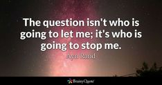 The question isn't who is going to let me; it's who is going to stop me. - Ayn Rand #brainyquote #QOTD #motivation #sky Spiritual Motivational Quotes, Brainy Quotes, Great Quotes, Life Quotes, Inspirational Quotes, Funny Quotes, Ask Questions Quotes, Ayn Rand Quotes, Philosophical Quotes