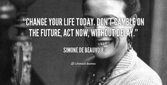 Change your life today. Don't gamble on the future, act now, without delay. - Simone de Beauvoir at Lifehack Quotes  Simone de Beauvoir at quotes.lifehack.org/by-author/simone-de-beauvoir/