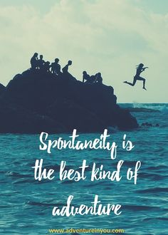 Spontaneity is the best kind of adventure.