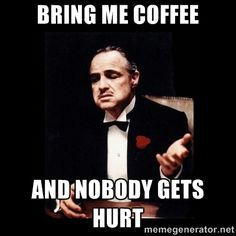 The Godfather - bring me coffee and nobody gets hurt