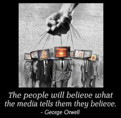 The people will believe what the media tells them they believe--George Orwell...**he was SO FAR AHEAD of his time and into ours...image by Political Follies by maryellen