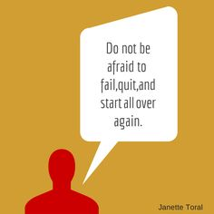 Don't be afraid to fail, quit, and start all over again.