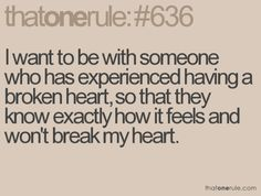 i want to be with someone who has experienced having a broken heart, so that they know exactly how it feels  and won't break my heart