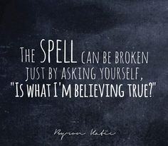 "The spell can be broken just by asking yourself, ""Is what I'm believing true?""  —Byron Katie"