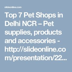 Top 7 Pet Shops in Delhi NCR – Pet supplies, products and accessories -  http://slideonline.com/presentation/225568-top-7-pet-shops-in-delhi-pdf