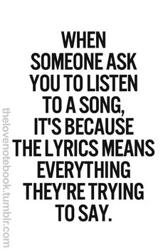 When someone asks you to listen to a song, it's because the lyrics mean everything they're trying to say. I DO THIS ALL THE TIME!