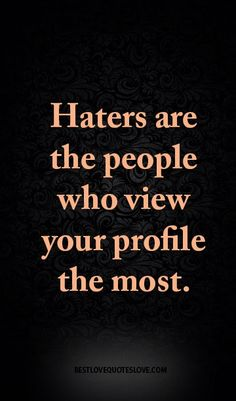Haters are the people who view your profile the most.