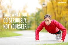 Take what you do seriously. Not yourself.