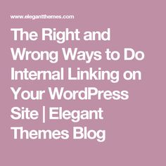 The Right and Wrong Ways to Do Internal Linking on Your WordPress Site   Elegant Themes Blog