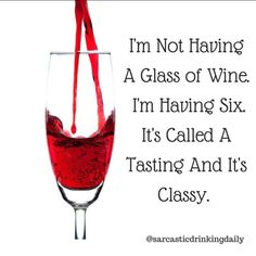 "3 Likes, 2 Comments - Sarcastic Drinking Daily (@sarcasticdrinkingdaily) on Instagram: ""I'm not having a glass of wine. I'm having 6. It's called a tasting and it's classy! 🍷🍷🍷😇"""
