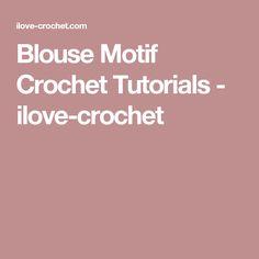 Blouse Motif Crochet Tutorials - ilove-crochet