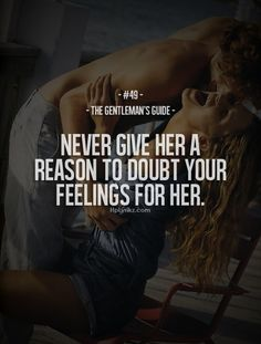 The Gentleman's Guide - Never give her a reason to doubt your feelings for her. If you think your girl is insecure that is YOUR fault. Gentleman Stil, Gentleman Rules, True Gentleman, Great Quotes, Quotes To Live By, Me Quotes, Inspirational Quotes, Motivational, Couple Quotes
