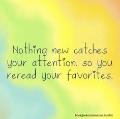 Nothing new catches your attention, so you reread your favorites.