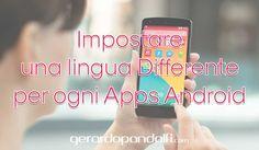 Le applicazioni basano la loro lingua su quella di sistema, ma come possiamo fare per Impostare una lingua Differente per ogni Apps Android?