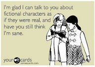 Fictional characters... this is how Danielle and I's conversations usually go lol...