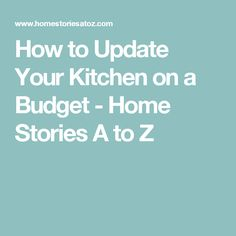 How to Update Your Kitchen on a Budget - Home Stories A to Z