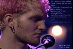 Layne Staley....HIS LYRICS MAKE ME FEEL LIKE I AM NOT THE ONLY ONE!!!