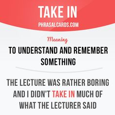 """Take in"" means ""to understand and remember something"". Example: The lecture was rather boring and I didn't take in much of what the lecturer said"