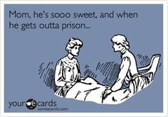 Mom, he's sooo sweet, and when he gets outta prison...