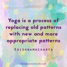 """""""Yoga is a process of replacing old patterns with new and more appropriate patterns."""" ~Sri T Krishnamacharya"""