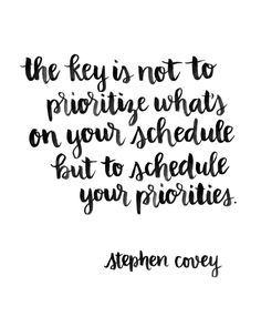 the key is not to prioritize what's on your schedule but to schedule your priorities - stephen covey