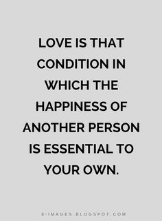 Quotes Love is that condition in which the happiness of another person is essential to your own.