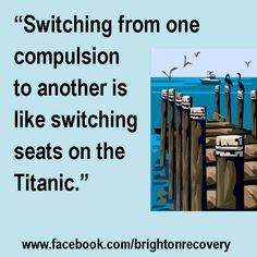 Switching from one compulsion to another is like switching seats on the Titanic