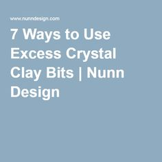 7 Ways to Use Excess Crystal Clay Bits | Nunn Design