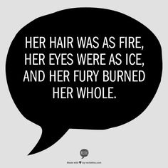 Her hair was as fire, her eyes were as ice, and her fury burned her whole. Queen of Flames
