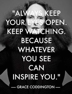 a7fae91f9868 Always keep your eyes open. Keep watching because whatever you see can  inspire you. Quote by Grace Coddington Inspiration is everywhere!