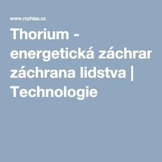 Thorium - energetická záchrana lidstva   Technologie