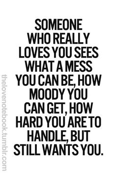 Someone who really love you sees what a mess you can be, how moody you can get, how hard you are to handle, but still wants you.