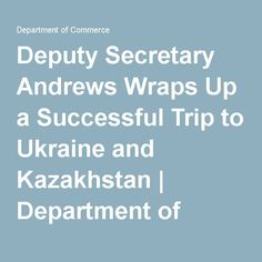 Deputy Secretary Andrews Wraps Up a Successful Trip to Ukraine and Kazakhstan | Department of Commerce