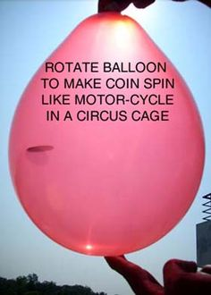 Spin a quarter in a balloon.....demonstrate centrifugal force