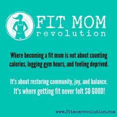 Are you tired of starving yourself, having an unhealthy relationship with food and exercise?    Are you missing enjoyment and balance?    The Fit Mom Revolution is all about taking the gentle, SUSTAINABLE approach to exercise and nutrition, all while juggling the life of a busy mom.    After losing 70 pounds, I can tell you it can be done...safely, with joy, and with little frustration.  Let me help you.  Come join us on Facebook and see what we are all about!
