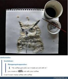 "funny tumblr comments ""My coffee got cold, so I made an owl with it"" ""you made a fucking owl with your coffee?! I can't even make coffee with coffee!"" Impressive painting skills."