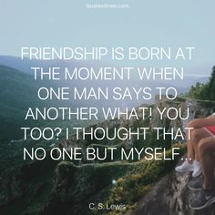 """Quote of The Day """"Friendship is born at the moment when one man says to another: """"What! You too? I thought that no one but myself..."""" - C. S. Lewis http://lnk.al/3xZS"""