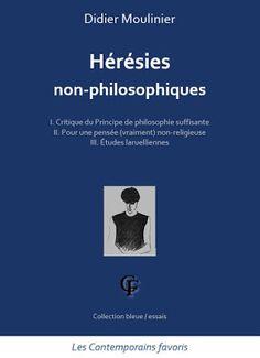 Didier Moulinier : HERESIES NON-PHILOSOPHIQUES - 2015 -  Partie I. Critique du principe de philosophie suffisante Partie II. Pour une pensée (vraiment) non-religieuse Partie III. Etudes laruellienne