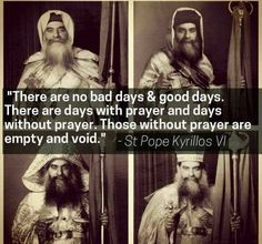 "H.H. Pope Kyrillos VI ""There are no bad days and good days, but there are days of prayer and days without prayer. Those without prayer are empty and void because they have been filled with our desires and lusts."""