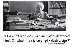 """If a cluttered desk is a sign of a cluttered mind, Of what then is an empty desk a sign?"" Albert Einstein"