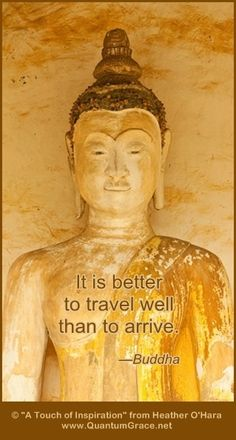 """""""It is better to travel well than to arrive."""" —Buddha:  www.QuantumGrace.net www.facebook.com/TheQuantumGraceGroup www.pinterest.com/QuantumGrace"""