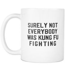 Surely Not Everybody Was Kung Fu Fighting White Mug   Sarcastic Me
