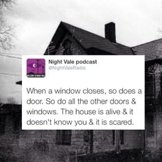 When a window closes, so does a door. So do all the doors and windows. The house is alive.  it doesn't know you & it is scared. #nightvale