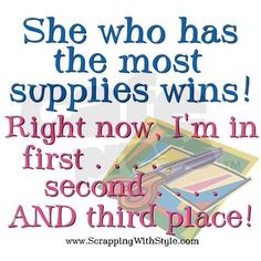 """She who has the most supplies wins! Right now, I'm in first...second...AND third place!"" My husband would agree!!!!"
