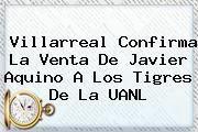 http://tecnoautos.com/wp-content/uploads/imagenes/tendencias/thumbs/villarreal-confirma-la-venta-de-javier-aquino-a-los-tigres-de-la-uanl.jpg Javier Aquino. Villarreal confirma la venta de Javier Aquino a los Tigres de la UANL, Enlaces, Imágenes, Videos y Tweets - http://tecnoautos.com/actualidad/javier-aquino-villarreal-confirma-la-venta-de-javier-aquino-a-los-tigres-de-la-uanl/
