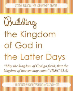 LDS Come Follow Me Lesson and Mutual Ideas December: Building the Kingdom of God in the Latter Days