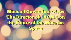 Michael Govan Interview: The Director of LACMA on the Future of the Museum Space - https://twitter.com/pdoors/status/795678301083664384