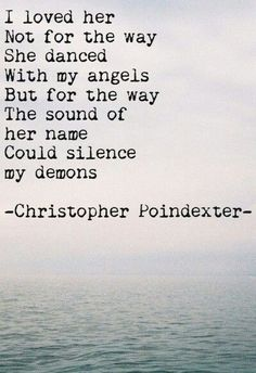 I loved her not for the way she danced with my angels, but for the way the sound of her name could silence my demons -Christopher Poindexter Great Quotes, Quotes To Live By, Me Quotes, Inspirational Quotes, Qoutes, Angel Quotes, Journey Quotes, Anniversary Quotes, The Words