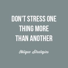 Don't stress one thing more than another. Inspiring strategy from Oblique Strategies, Brian Eno.