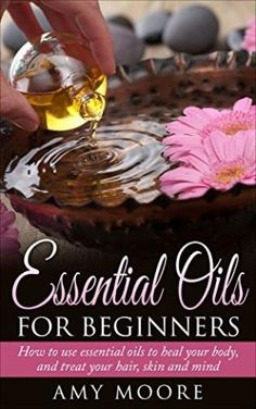 Essential Oils: Essential Oils For Beginners How to Use Essential Oils To Heal Your Body And Treat Your Hair, Skin And Mind (Essential Oil Recipes Included, ... Oils, Essential Oils For Beginners,) by Best Sellers